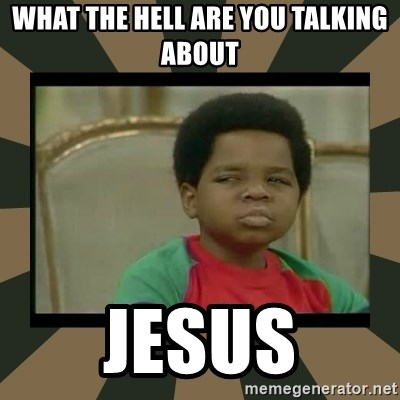 What you talkin' bout Willis  - What the Hell are you talking about Jesus