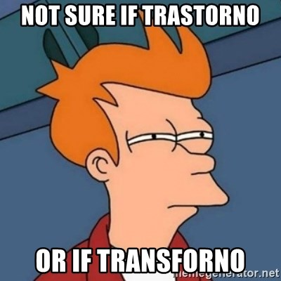 Not sure if troll - Not sure if trastorno or if transforno