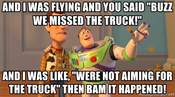 and i was flying and you said buzz we missed the truck and i was