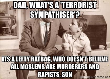 Racist Father - dad, what's a 'terrorist sympathiser'? Its a lefty ratbag, who doesn't believe all Moslems are murderers and rapists, son