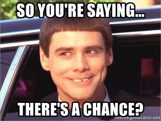 Dumb and dumber jim - So you're saying... There's a chance?