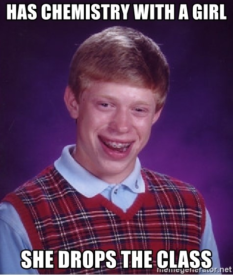 Bad Luck Brian - Has Chemistry with a girl she drops the class