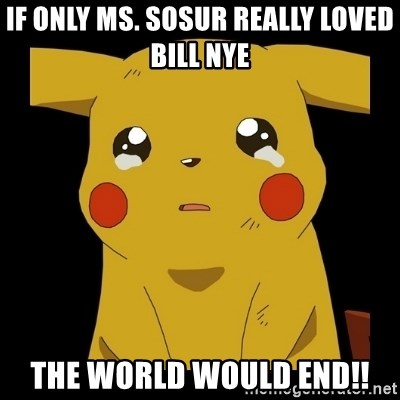Pikachu crying - If only Ms. Sosur really loved Bill Nye the world would end!!
