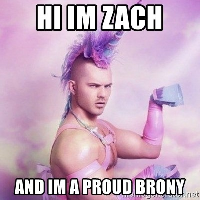 Unicorn man  - HI IM ZACH  AND IM A PROUD BRONY