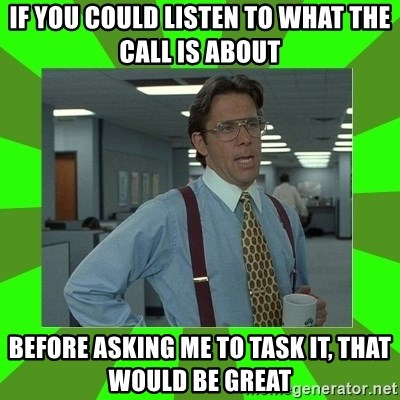 Lumberg - if you could listen to what the call is about  before asking me to task it, that would be great