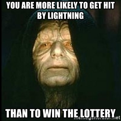Darth Sidious - you are more likely to get hit by lightning than to win the lottery