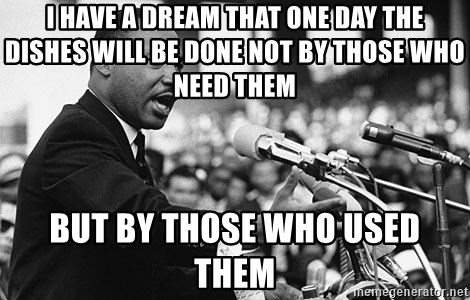 I Have A Dream That One Day The Dishes Will Be Done Not By Those Who