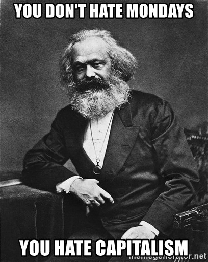 Karl Marx to the Rescue - You don't hate mondays you hate capitalism
