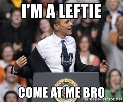 obama come at me bro - I'm a leftie COME AT ME BRO