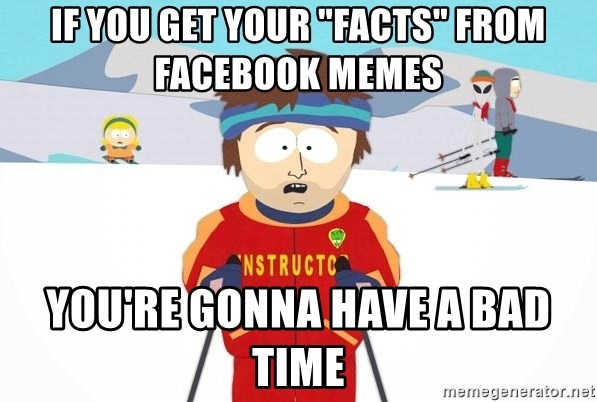"You're gonna have a bad time - IF you get your ""facts"" from facebook memes you're gonna have a bad time"