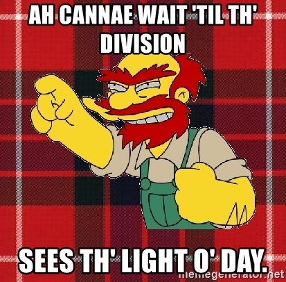 Angry Scotsman - Ah cannae wait 'til th' division  sees th' light o' day.