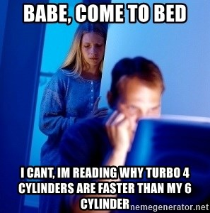 Babe, come to bed I cant, im reading why turbo 4 cylinders