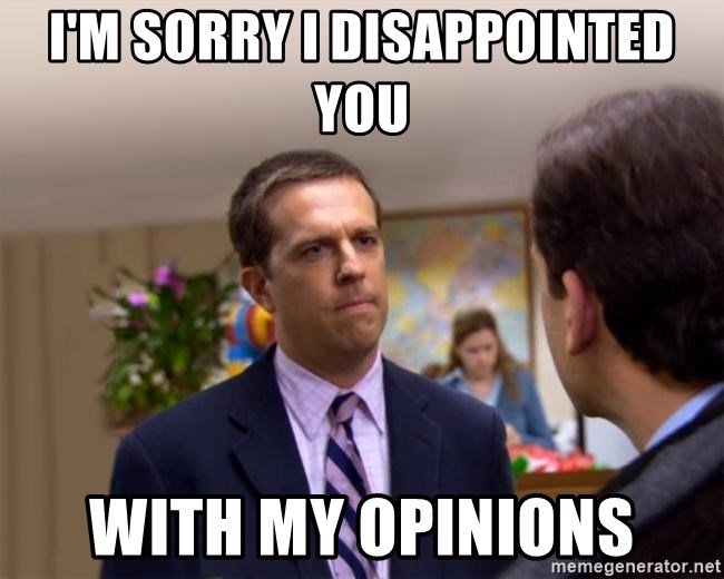 Sorry I Annoyed you with... - I'm sorry I disappointed you With my opinions