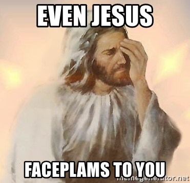 Facepalm Jesus - Even jesus Faceplams to you