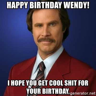 Anchorman Birthday - Happy Birthday Wendy! I hope you get cool shit for your birthday.
