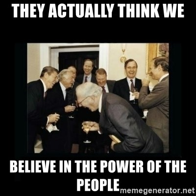 Rich Men Laughing - they actually think we believe in the power of the people