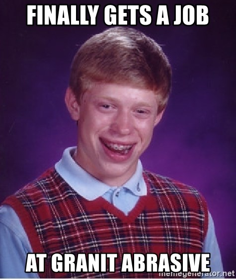 Finally Gets A Job At Granit Abrasive Bad Luck Brian Meme Generator