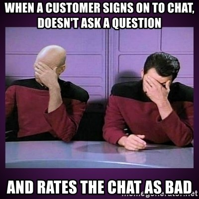 Double Facepalm - When a customer signs on to chat, doesn't ask a question  and rates the chat as bad