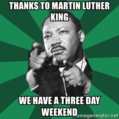 Martin Luther King jr.  - thanks to martin luther king we have a three day weekend