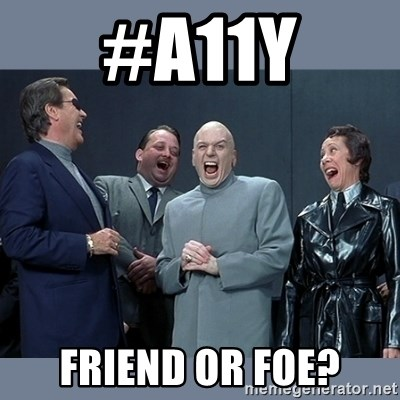 Dr. Evil and His Minions - #A11Y Friend or Foe?