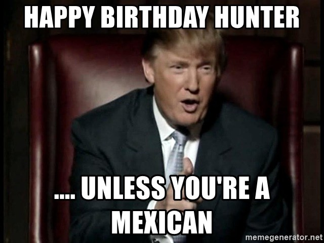 happy birthday hunter unless youre a mexican happy birthday hunter unless you're a mexican donald trump