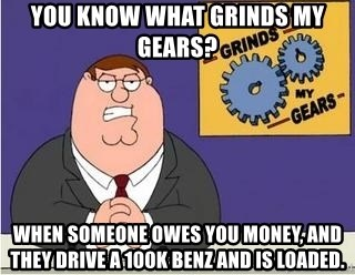 Grinds My Gears Peter Griffin - You know what grinds my gears? When someone owes you money, and they drive a 100k benz and is loaded.