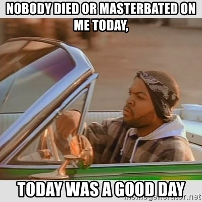 Ice Cube Good Day - Nobody Died or Masterbated on Me Today, Today Was A Good Day