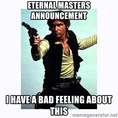 Han Solo - ETERNAL MASTERS ANNOUNCEMENT  I have a bad feeling about this
