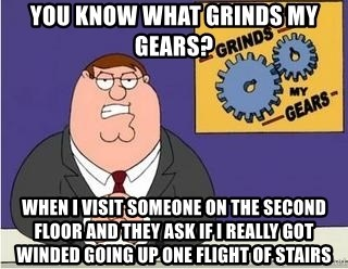 Grinds My Gears Peter Griffin - you know what grinds my gears? When i visit someone on the second floor and they ask if I really got winded going up one flight of stairs