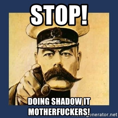 your country needs you - STOP! Doing shadow IT Motherfuckers!