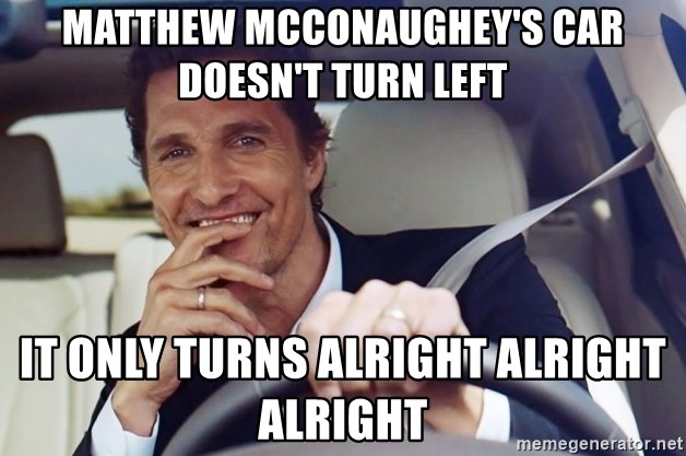 Matthew Mcconaughey S Car Doesn T Turn Left It Only Turns Alright