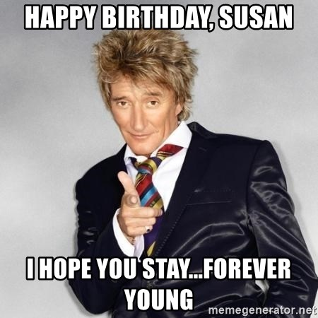 RodStewart - Happy Birthday, Susan I hope you stay...forever young