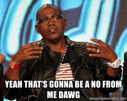 Randy Jackson - Yeah that's gonna be a no from me dawg