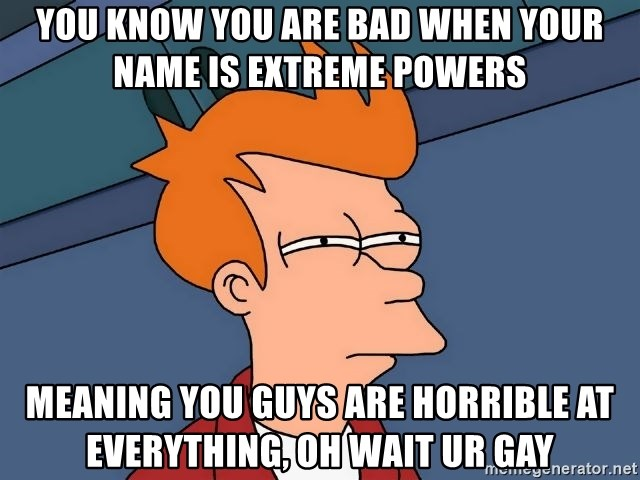 You know you are bad when your name is Extreme Powers