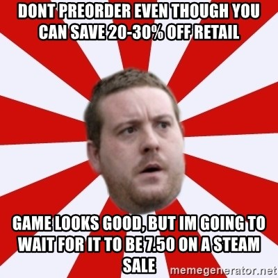 Mackem Logic - Dont Preorder even though you can save 20-30% off retail Game looks good, but Im going to wait for it to be 7.50 on a Steam Sale