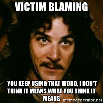 You keep using that word, I don't think it means what you think it means - Victim Blaming  You keep using that word, I don't think it means what you think it means