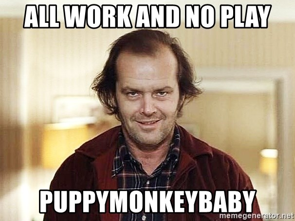all work and no play dull - all work and no play puppymonkeybaby