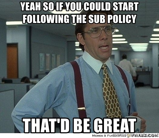That would be great - Yeah so if you could start following the sub policy That'd be great