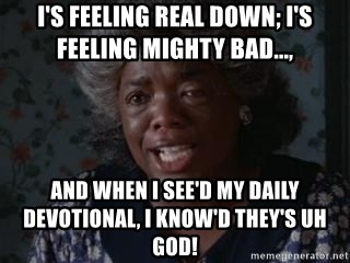 Sophia Color Purple - I's feeling real down; I's feeling mighty bad...,  and when i see'd my daily devotional, I know'd they's uh God!
