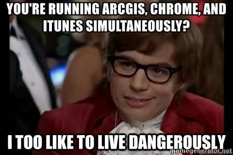 I too like to live dangerously - you're running arcgis, chrome, and itunes simultaneously?