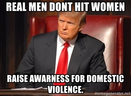 Donald Trump Fired - Real men Dont hit Women rAISE AWARNESS FOR DOMESTIC VIOLENCE.