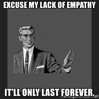 Excuse my lack of empathy it'll only last forever  - kill yourself