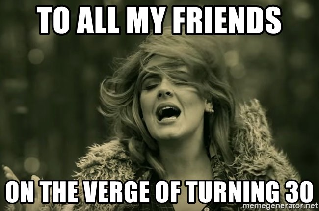 To all my friends on the verge of turning 30 - Hello Adele