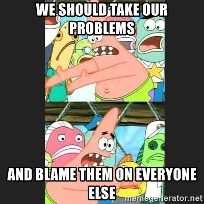 Pushing Patrick - WE SHOULD TAKE OUR PROBLEMS AND BLAME THEM ON EVERYONE ELSE