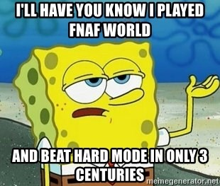 I'll have you know I played fnaf world and beat hard mode in
