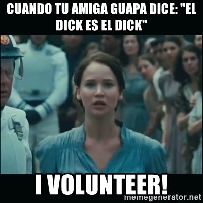 "I volunteer as tribute Katniss - Cuando tu amiga guapa dice: ""El dick es el dick"" I VOLUNTEER!"
