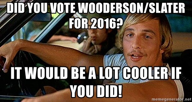 did you vote woodersonslater for 2016 it would be a lot cooler if you did did you vote wooderson slater for 2016? it would be a lot cooler