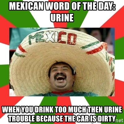 Sombrero Mexican - Mexican word of the day: urine When you drink too much then urine trouble because the car is dirty