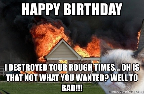 grumpy cat 8 - Happy birthday I destroyed your rough times... oh is that not what you wanted? WELL TO BAD!!!