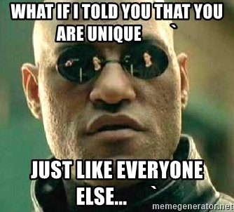 What if I told you / Matrix Morpheus - What if I told you that you are unique         ` just like everyone else...      `